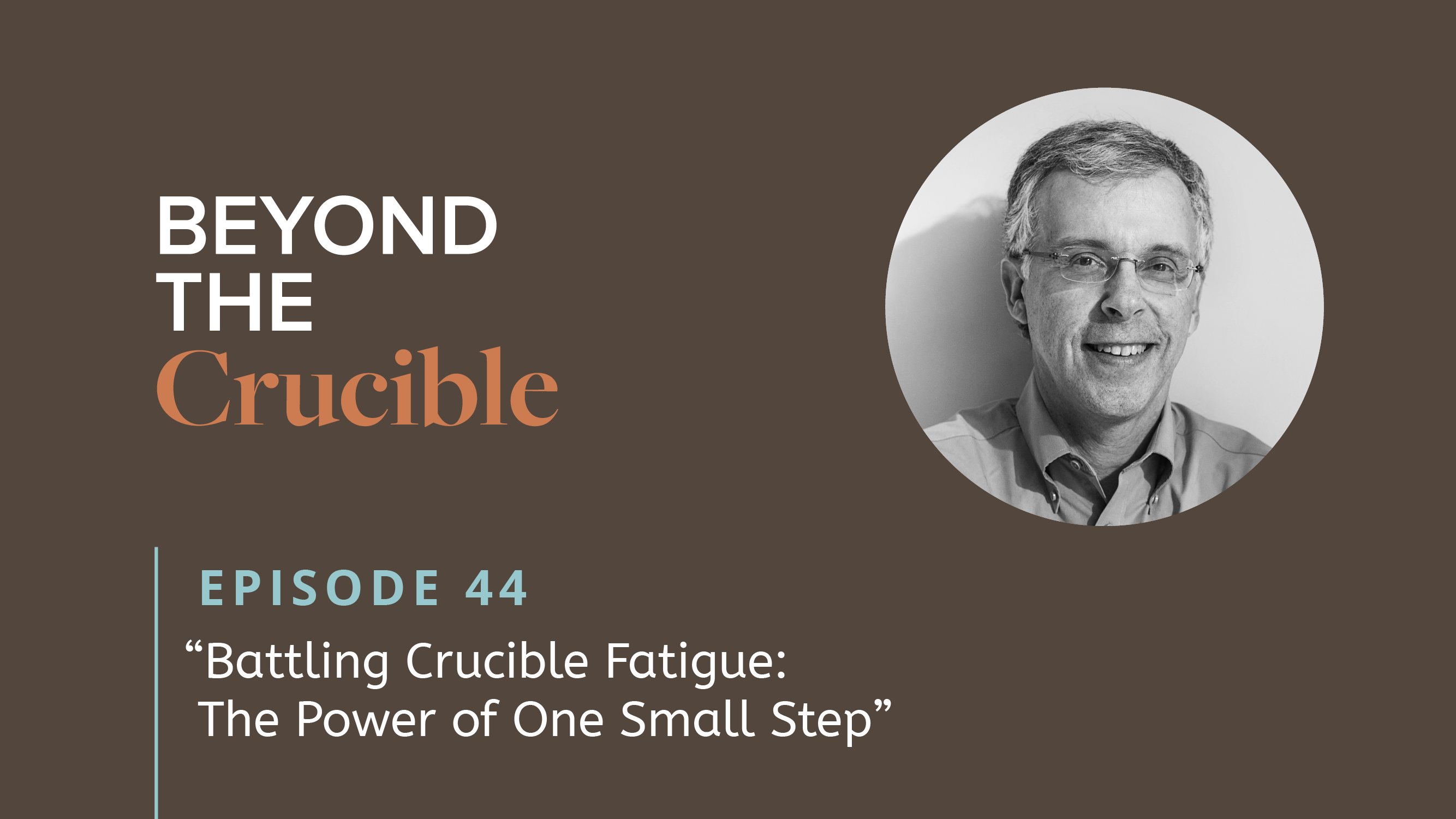 Battling Crucible Fatigue: The Power of One Small Step #44